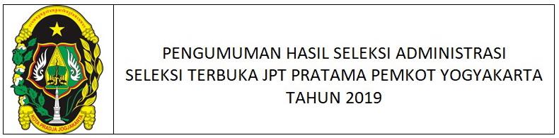 HASIL SELEKSI ADMINISTRASI SELEKSI TERBUKA JPT PRATAMA PEMKOT YOGYAKARTA TAHUN 2019