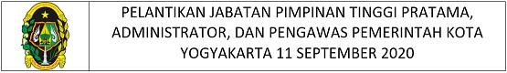 PELANTIKAN JABATAN PIMPINAN TINGGI PRATAMA, ADMINISTRATOR, DAN PENGAWAS PEMERINTAH KOTA YOGYAKARTA 11 SEPTEMBER 2020